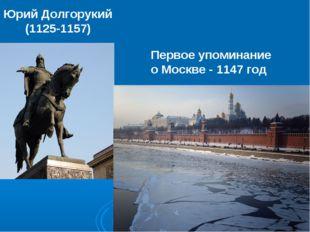 Юрий Долгорукий (1125-1157) Первое упоминание о Москве - 1147 год