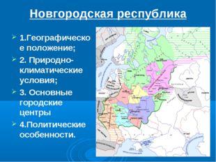 Новгородская республика 1.Географическое положение; 2. Природно-климатические