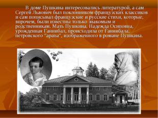 В доме Пушкина интересовались литературой, а сам Сергей Львович был поклонн