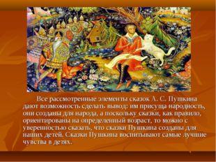 Все рассмотренные элементы сказок А. С. Пушкина дают возможность сделать вы