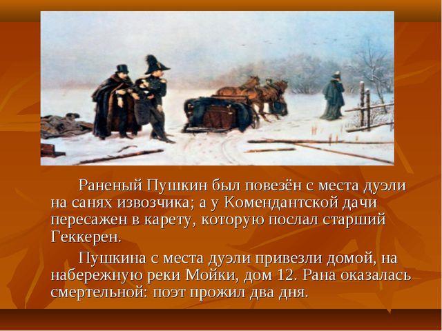 Раненый Пушкин был повезён с места дуэли на санях извозчика; а у Комендантс...