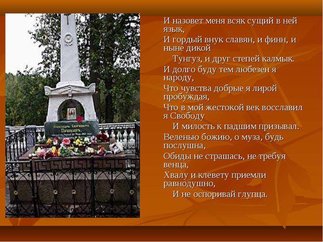 И назовет меня всяк сущий в ней язык, И гордый внук славян, и финн, и ныне...