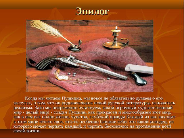 Эпилог Когда мы читаем Пушкина, мы вовсе не обязательно думаем о его заслуг...