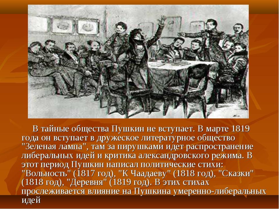 В тайные общества Пушкин не вступает. В марте 1819 года он вступает в дружеск...