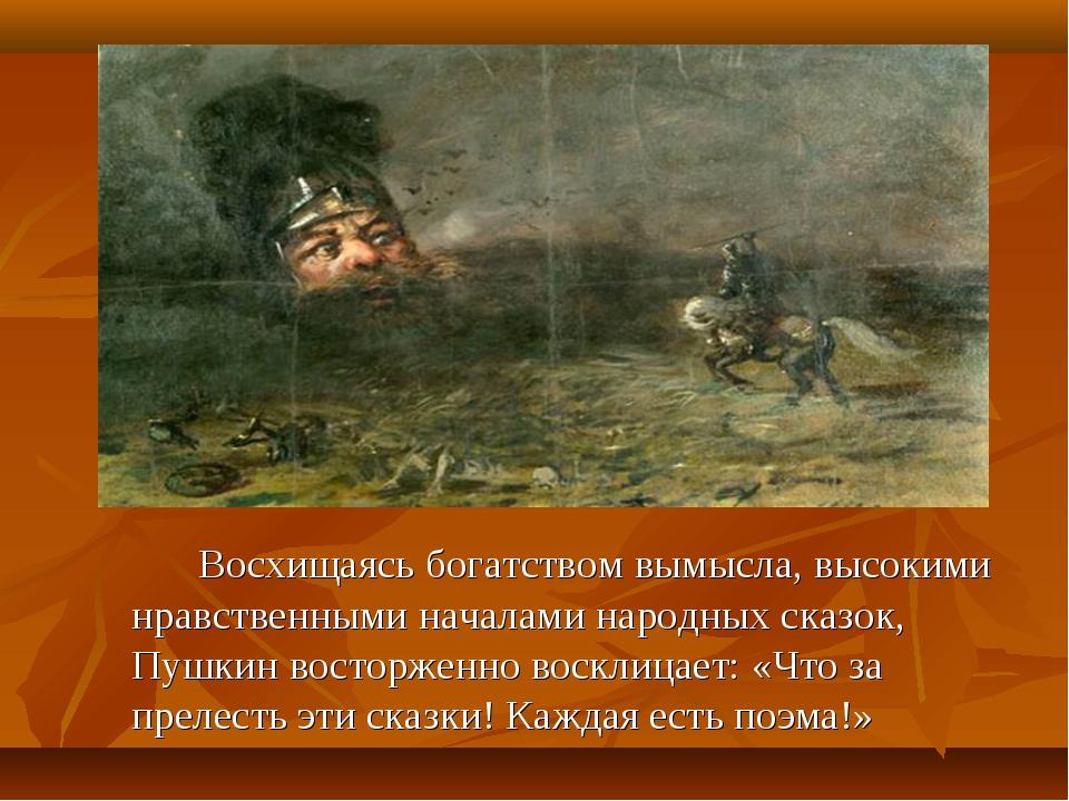 Восхищаясь богатством вымысла, высокими нравственными началами народных ск...