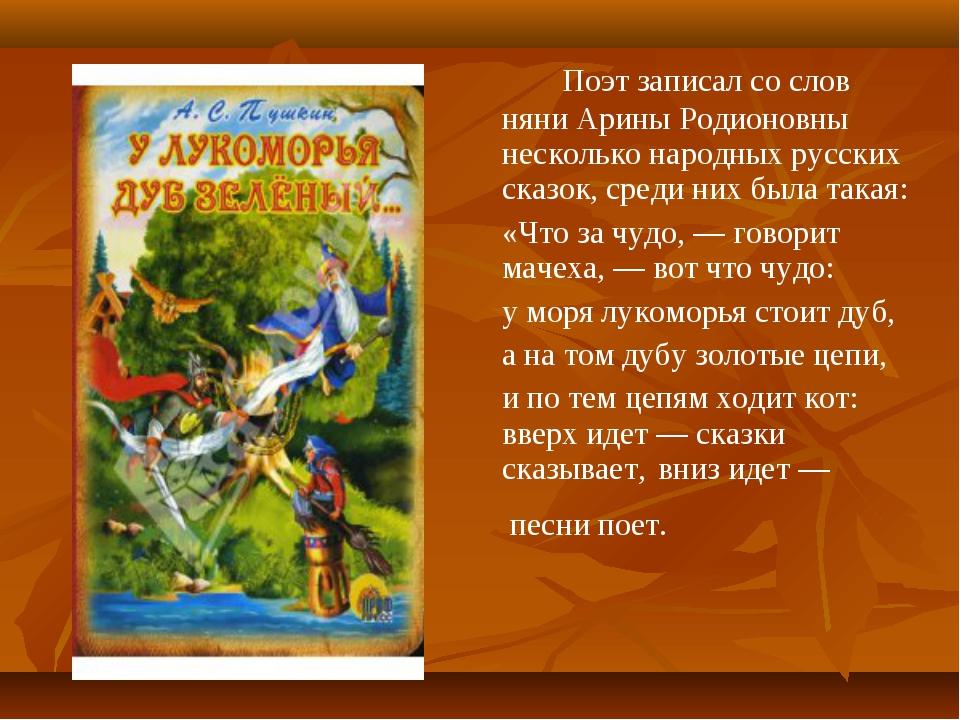 Поэт записал со слов няни Арины Родионовны несколько народных русских сказ...