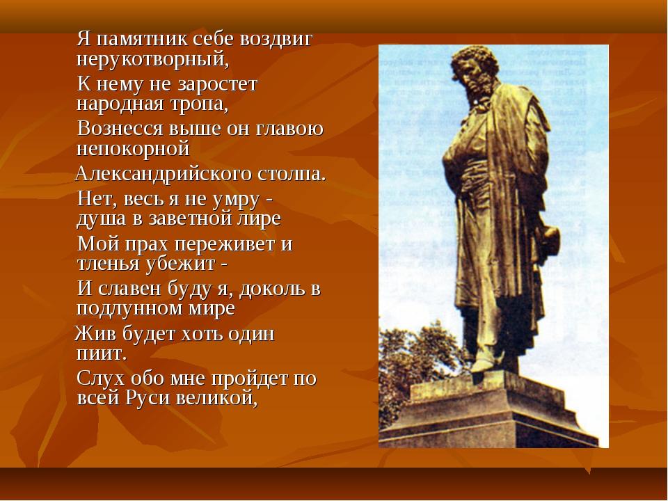 Я памятник себе воздвиг нерукотворный, К нему не заростет народная тропа,...