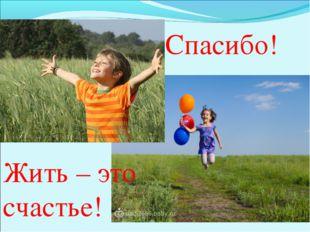 Спасибо! Жить – это счастье!
