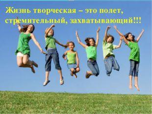 Жизнь творческая – это полет, стремительный, захватывающий!!!