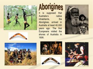 It is supposed that Australia's native inhabitants, the Aborigines, arrived i
