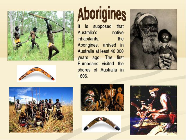 It is supposed that Australia's native inhabitants, the Aborigines, arrived i...