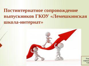 Постинтернатное сопровождение выпускников ГКОУ «Лемешкинская школа-интернат»