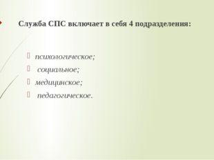 Служба СПС включает в себя 4 подразделения: психологическое; социальное; мед