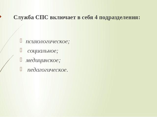 Служба СПС включает в себя 4 подразделения: психологическое; социальное; мед...