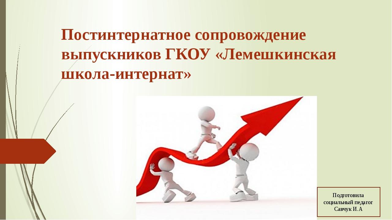 Постинтернатное сопровождение выпускников ГКОУ «Лемешкинская школа-интернат»...