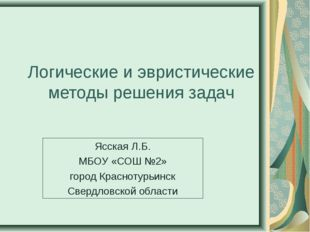 Логические и эвристические методы решения задач Ясская Л.Б. МБОУ «СОШ №2» гор