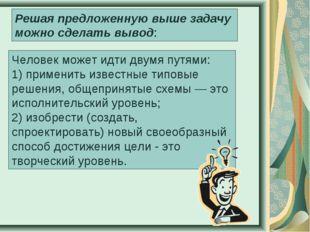 Человек может идти двумя путями: 1) применить известные типовые решения, обще