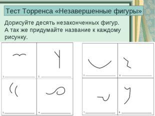 Тест Торренса «Незавершенные фигуры» Дорисуйте десять незаконченных фигур. А