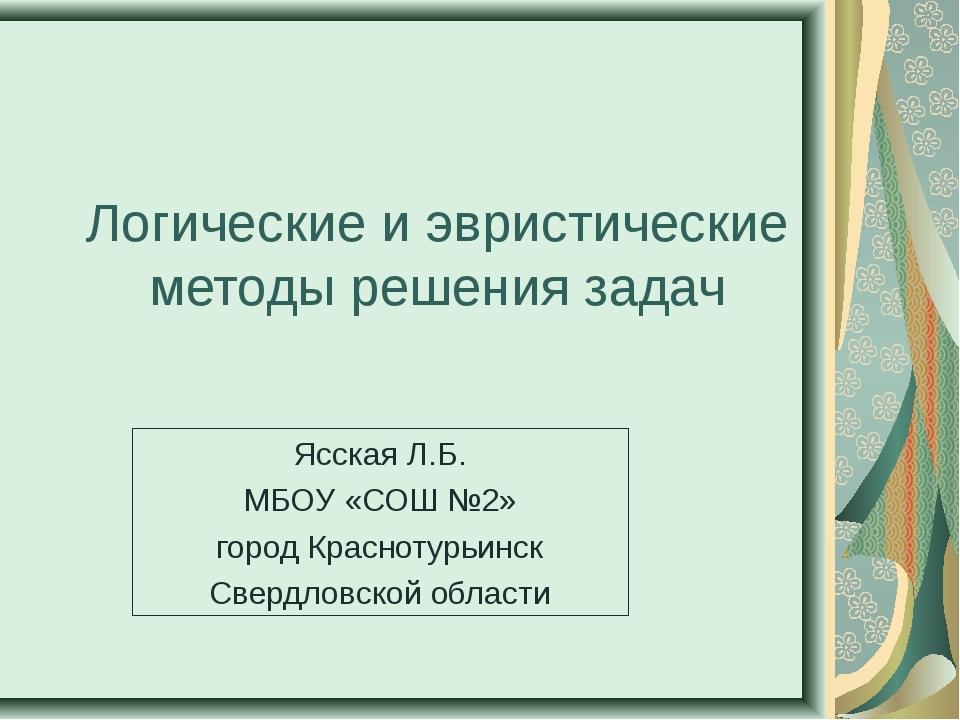 Логические и эвристические методы решения задач Ясская Л.Б. МБОУ «СОШ №2» гор...