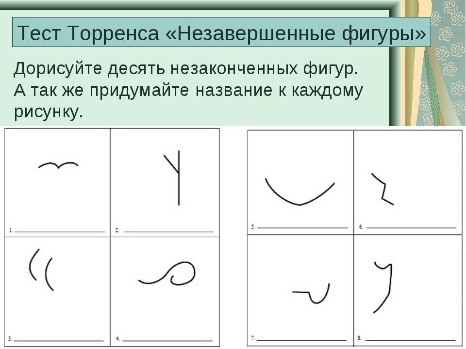 Тест Торренса «Незавершенные фигуры» Дорисуйте десять незаконченных фигур. А...