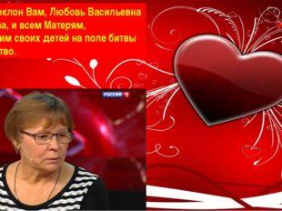 Низкий поклон Вам, Любовь Васильевна Родионова, и всем Матерям, потерявшим с