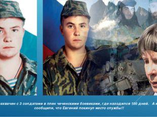 Был захвачен с 3 солдатами в плен чеченскими боевиками, где находился 100 дне