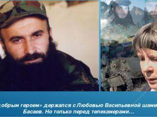 «добрым героем» держался с Любовью Васильевной шамиль Басаев. Но только перед