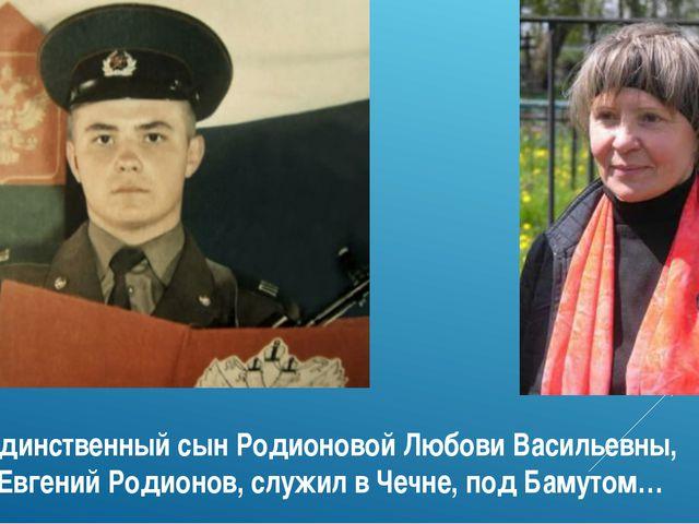 Единственный сын Родионовой Любови Васильевны, Евгений Родионов, служил в Чеч...