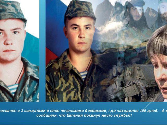 Был захвачен с 3 солдатами в плен чеченскими боевиками, где находился 100 дне...