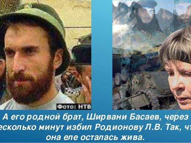 А его родной брат, Ширвани Басаев, через несколько минут избил Родионову Л.В....