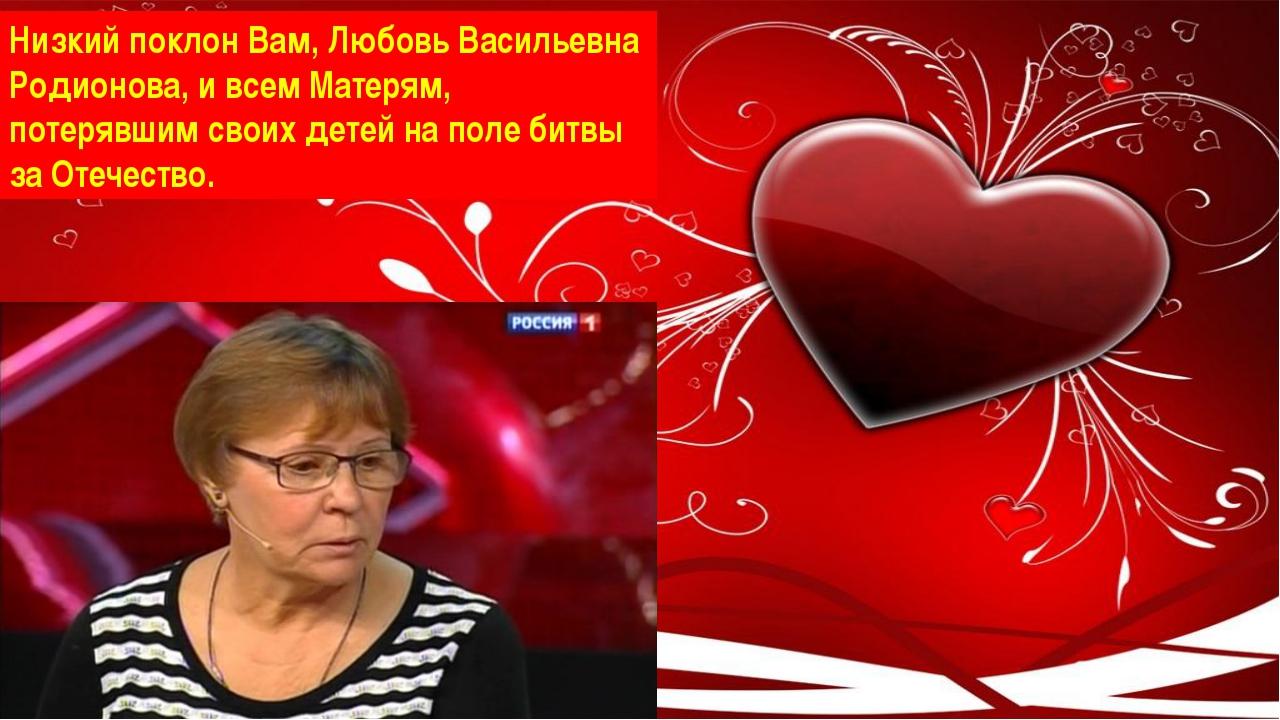 Низкий поклон Вам, Любовь Васильевна Родионова, и всем Матерям, потерявшим с...