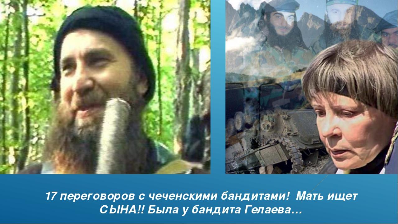 17 переговоров с чеченскими бандитами! Мать ищет СЫНА!! Была у бандита Гелаева…