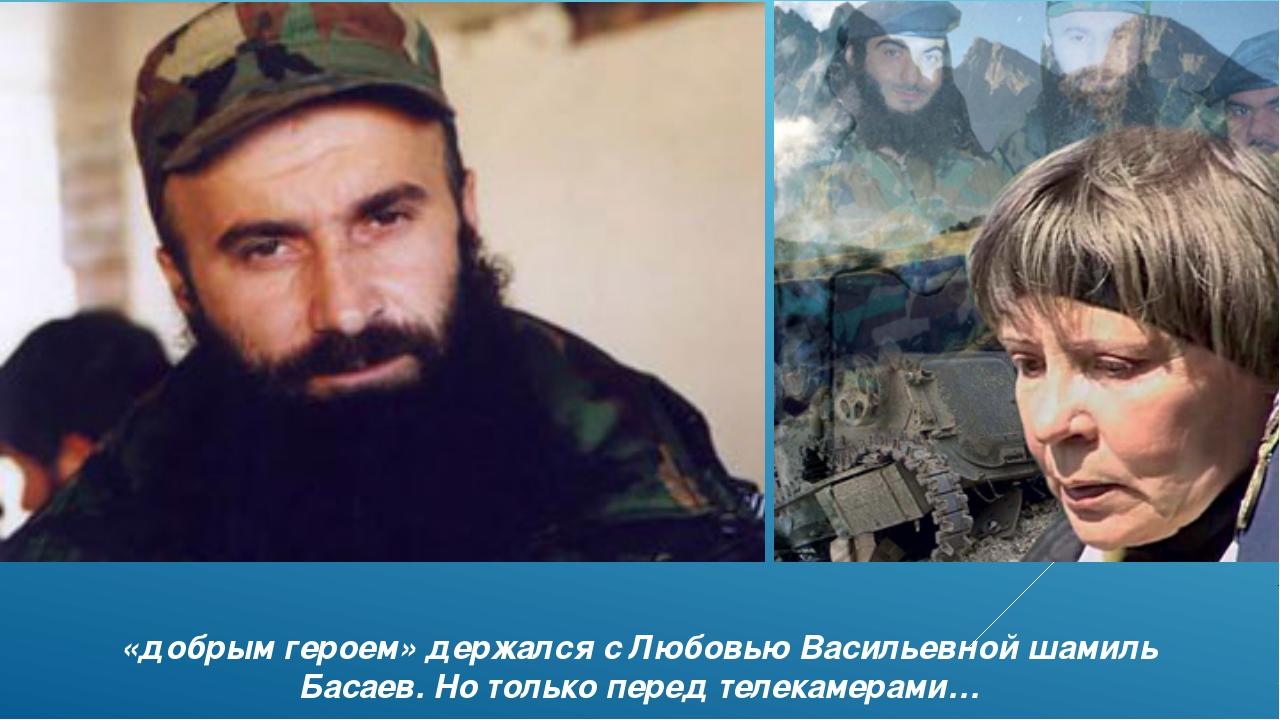 «добрым героем» держался с Любовью Васильевной шамиль Басаев. Но только перед...