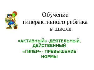 Обучение гиперактивного ребенка в школе «АКТИВНЫЙ» -ДЕЯТЕЛЬНЫЙ, ДЕЙСТВЕННЫЙ «