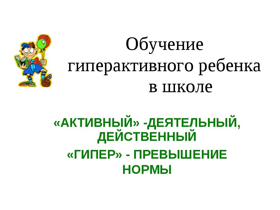 Обучение гиперактивного ребенка в школе «АКТИВНЫЙ» -ДЕЯТЕЛЬНЫЙ, ДЕЙСТВЕННЫЙ «...