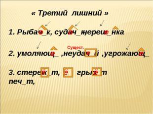 « Третий лишний » 1. Рыбач_к, судач_к, череш_нка о о е 2. умоляющ_ е ,неудач_