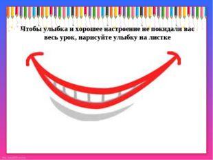 Чтобы улыбка и хорошее настроение не покидали вас весь урок, нарисуйте улыбку