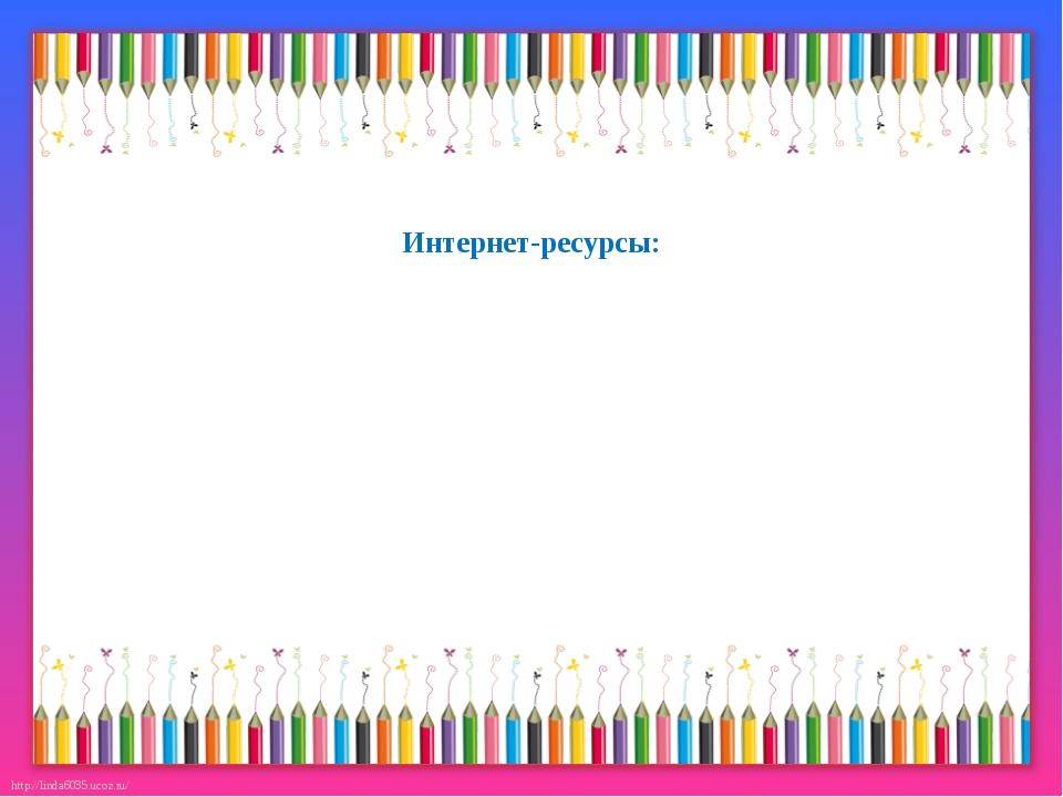 Интернет-ресурсы: http://linda6035.ucoz.ru/