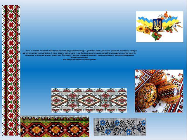 У 7-9 класах можливо розширити знання учнів про культуру українського народу...