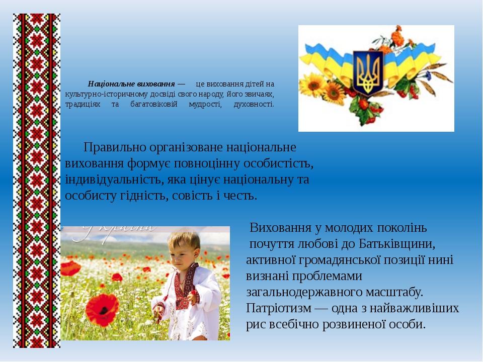 Національне виховання — це виховання дітей на культурно-історичному досвіді...