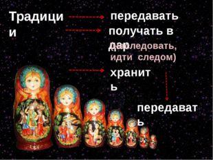 Традиции передавать получать в дар (наследовать, идти следом) хранить передав