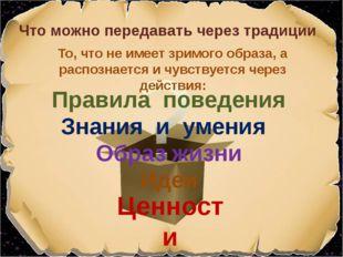 Правила поведения Что можно передавать через традиции Знания и умения Ценност
