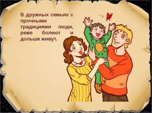В дружных семьях с прочными традициями люди, реже болеют и дольше живут. Изоб