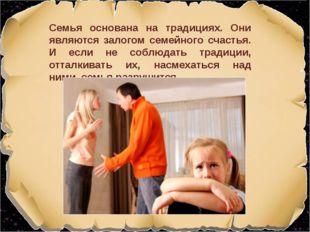 Семья основана на традициях. Они являются залогом семейного счастья. И если н
