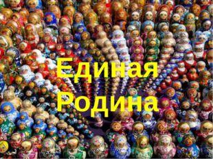 Единая Родина Изображения с сайтов: http://www.samoffar.ru/, http://www.artsh