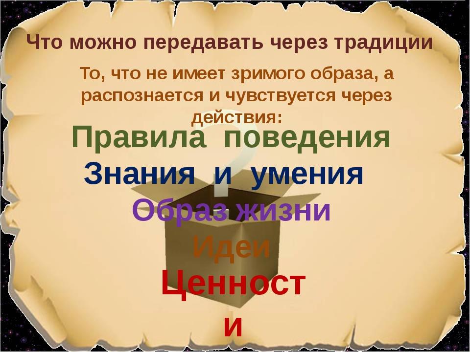 Правила поведения Что можно передавать через традиции Знания и умения Ценност...