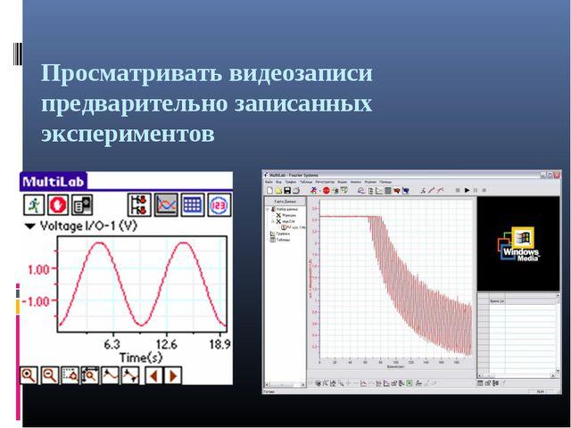 Просматривать видеозаписи предварительно записанных экспериментов