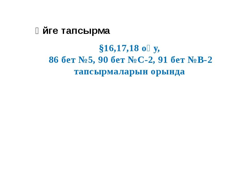 §16,17,18 оқу, 86 бет №5, 90 бет №С-2, 91 бет №В-2 тапсырмаларын орында Үйге...