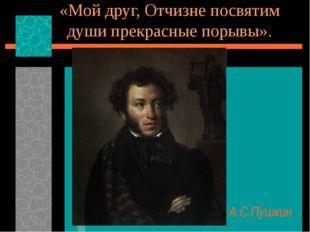 «Мой друг, Отчизне посвятим души прекрасные порывы». А.С.Пушкин