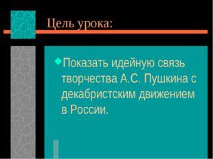Цель урока: Показать идейную связь творчества А.С. Пушкина с декабристским дв